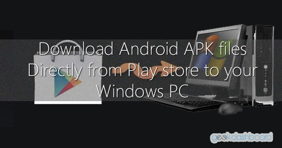 Download Android APK files Directly from Play store to your Windows PC